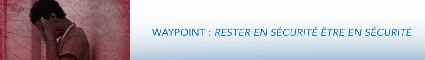 Waypoint : Rester en sécurité, être en sécurité