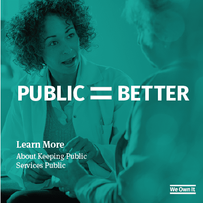 Public=Better. Learn more about keeping public services public. We own it