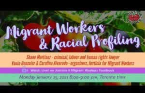 Migrant Workers and Racial Profiling. Shane Martinez - criminal, labout and human rights lawyer. Vania Gonzalez and Carolina Alvarado - organizers, Justicia for Migrant Workers. Watch Live on Justicia 4 Migrant Workers Facebook. Monday January 25, 2021. 8pm to 9pm, Toronto time.